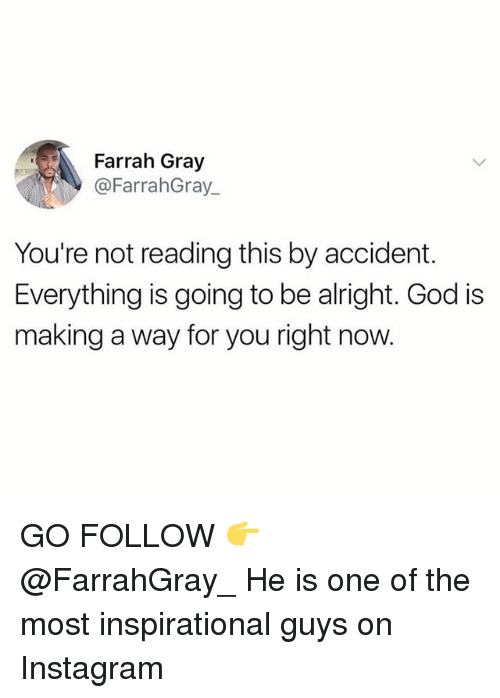 God, Instagram, and Memes: Farrah Gray  @FarrahGray_  You're not reading this by accident.  Everything is going to be alright. God is  making a way for you right now. GO FOLLOW 👉 @FarrahGray_ He is one of the most inspirational guys on Instagram