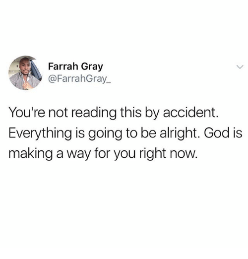 God, Memes, and Alright: Farrah Gray  @FarrahGray  You're not reading this by accident.  Everything is going to be alright. God is  making a way for you right now.