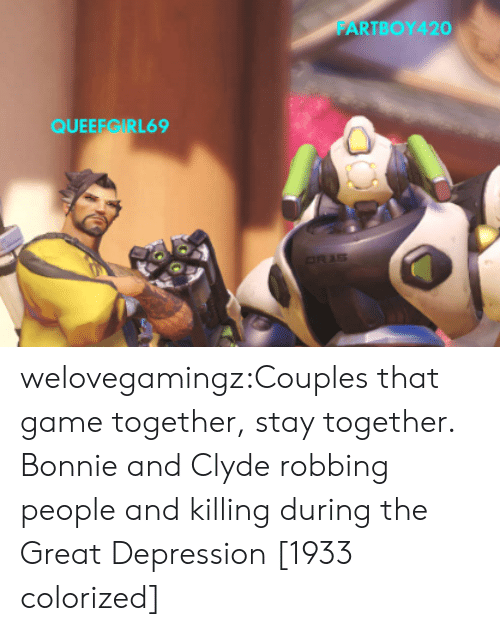 Great Depression: FARTBOY420  QUEEEGIRL69 welovegamingz:Couples that game together, stay together.   Bonnie and Clyde robbing people and killing during the Great Depression [1933 colorized]