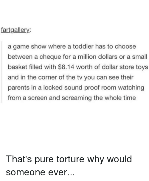 game shows: fartgallery  a game show where a toddler has to choose  between a cheque for a million dollars or a small  basket filled with $8.14 worth of dollar store toys  and in the corner of the tv you can see their  parents in a locked sound proof room watching  from a screen and screaming the whole time That's pure torture why would someone ever...