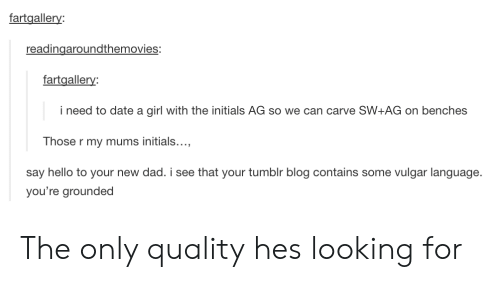 new dad: fartgallery:  readingaroundthemovies:  fartgallery  i need to date a girl with the initials AG so we can carve SW+AG on benches  Those r my mums initials...  say hello to your new dad. i see that your tumblr blog contains some vulgar language.  you're grounded The only quality hes looking for