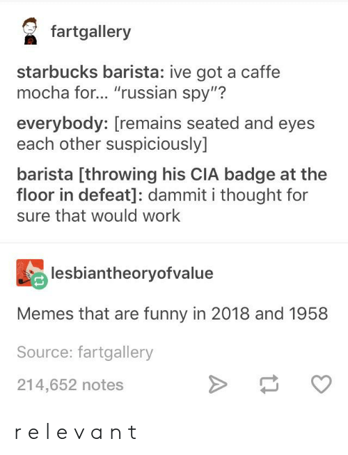 """Starbucks Barista: fartgallery  starbucks barista: ive got a caffe  mocha for... """"russian spy""""?  everybody: [remains seated and eyes  each other suspiciously]  barista [throwing his CIA badge at the  floor in defeat]: dammit i thought for  sure that would work  lesbiantheoryofvalue  Memes that are funny in 2018 and 1958  Source: fartgallery  214,652 notes r e l e v a n t"""