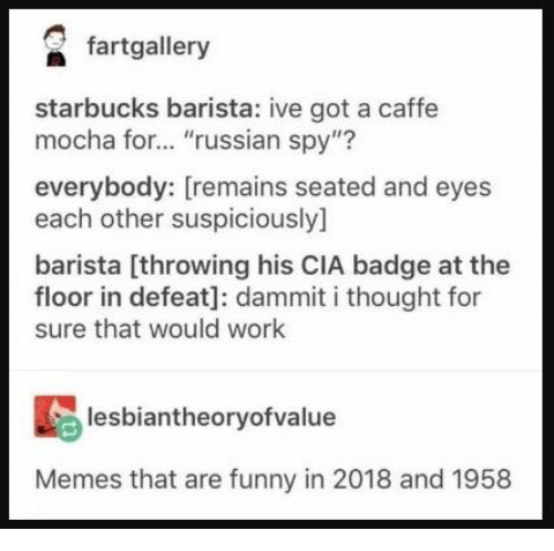 """Starbucks Barista: fartgallery  starbucks barista: ive got a caffe  mocha for... """"russian spy""""?  everybody: [remains seated and eyes  each other suspiciously]  barista [throwing his CIA badge at the  floor in defeat]: dammit i thought for  sure that would work  lesbiantheoryofvalue  Memes that are funny in 2018 and 1958"""