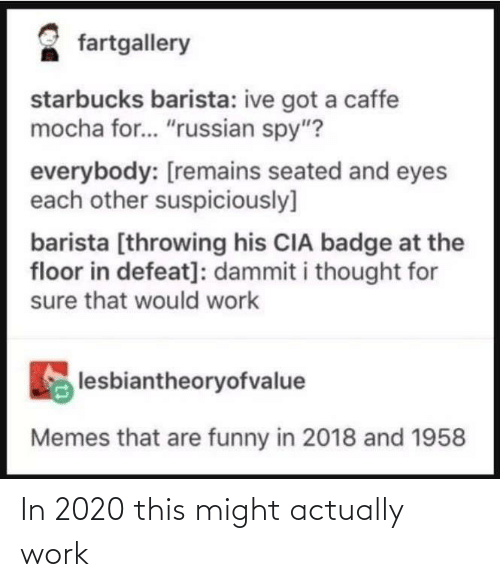 """Starbucks Barista: fartgallery  starbucks barista: ive got a caffe  mocha for.. """"russian spy""""?  everybody: [remains seated and eyes  each other suspiciously]  barista [throwing his CIA badge at the  floor in defeat]: dammit i thought for  sure that would work  lesbiantheoryofvalue  Memes that are funny in 2018 and 1958 In 2020 this might actually work"""