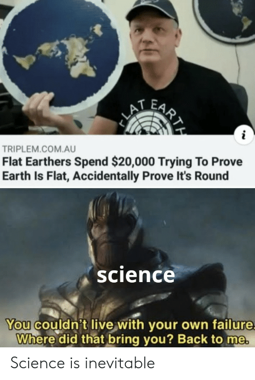 Flat Earthers: FARY  LA  i  TRIPLEM.COM.AU  Flat Earthers Spend $20,000 Trying To Prove  Earth Is Flat, Accidentally Prove It's Round  science  You couldn't live with your own failure  Where did that bring you? Back to me.  RTH Science is inevitable