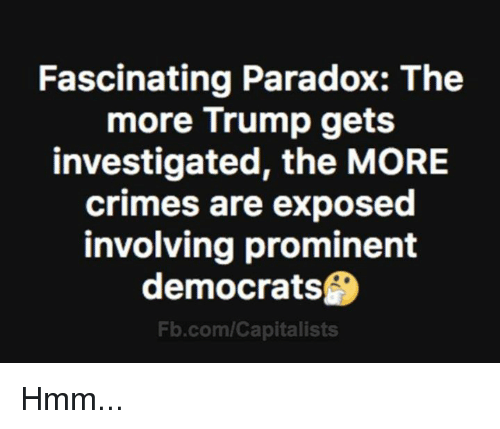 Memes, fb.com, and Paradox: Fascinating Paradox: The  more Trump gets  investigated, the MORE  crimes are exposed  involving prominent  democrats  Fb.com/Capitalists Hmm...