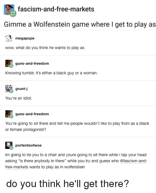 """Guns, Head, and Tumblr: fascism-and-free-markets  Gimme a Wolfenstein game where I get to play as  megapope  wow, what do you think he wants to play as  guns-and-freedom  Knowing tumblr, it's either a black guy or a woman.  grunt-j  You're an idiot.  guns-and-freedom  You're going to sit there and tell me people wouldn't like to play from as a black  or female protagonist?  portentsofwoe  im going to tie you to a chair and youre going to sit there while i tap your head  asking there"""" while you try and guess who @fascism-and  free-markets wants to play as in wolfenstein  is there anybody in"""