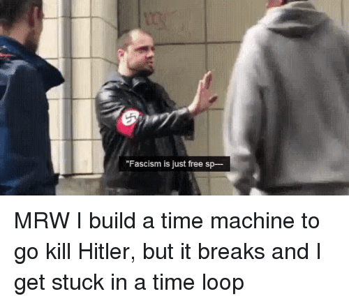 "Mrw, Free, and Hitler: ""Fascism is just free sp- MRW I build a time machine to go kill Hitler, but it breaks and I get stuck in a time loop"