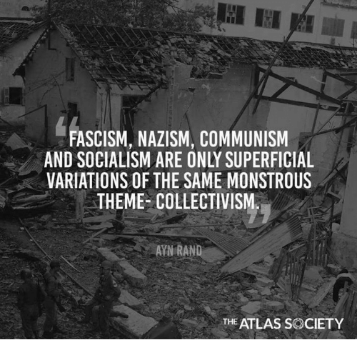 Memes, Socialism, and Communism: FASCISM, NAZISM, COMMUNISM  AND SOCIALISM ARE ONLY SUPERFICIAL  VARIATIONS OF THE SAME MONSTROUS  THEME- COLLECTIVISM  AYN RAND  THE ATLAS SOCIETY