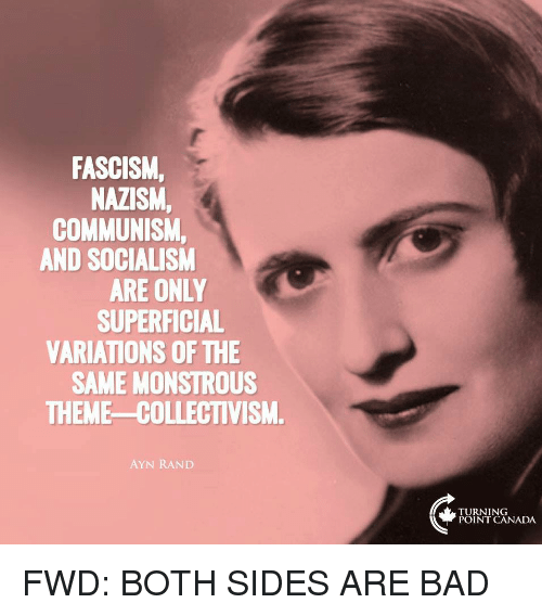 Bad, Canada, and Socialism: FASCISM,  NAZISM,  COMMUNISM  AND SOCIALISM  ARE ONLY  SUPERFICIAL  VARIATIONS OF THE  SAME MONSTROUS  THEME-COLLECTIVISM  AYN RAND  TURNING  POINT CANADA FWD: BOTH SIDES ARE BAD