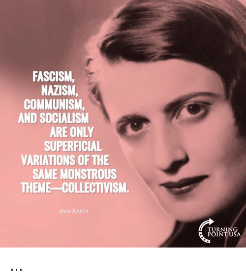 Memes, Socialism, and Communism: FASCISM,  NAZISM,  COMMUNISM  AND SOCIALISM  ARE ONLY  SUPERFICIAL  VARIATIONS OF THE  SAME MONSTROUS  THEME-COLLECTIVISM.  AYN RAND  TURNING  POINT USA ...
