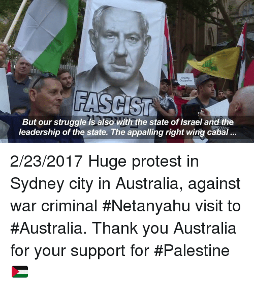 Citi: FASCIST A  But our struggle is also with the state of Israel and the  leadership of the state. The appalling right wing cabal... 2/23/2017 Huge protest in Sydney city in Australia, against war criminal #Netanyahu visit to #Australia. Thank you Australia for your support for #Palestine 🇵🇸