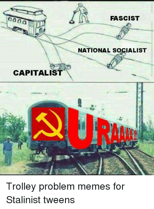 trolleys: FASCIST  NATIONAL SOCIALIST  CAPITALIST  RAA Trolley problem memes for Stalinist tweens