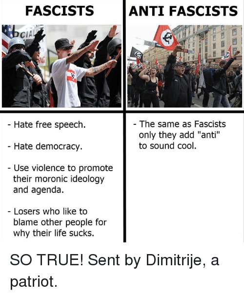 """Life, Memes, and True: FASCISTS  ANTI FASCISTS  CIA  Hate free speech  - The same as Fascists  only they add """"anti""""  to sound cool  Hate democracy.  Use violence to promote  their moronic ideology  and agenda  Losers who like to  blame other people for  why their life sucks. SO TRUE!  Sent by Dimitrije, a patriot."""