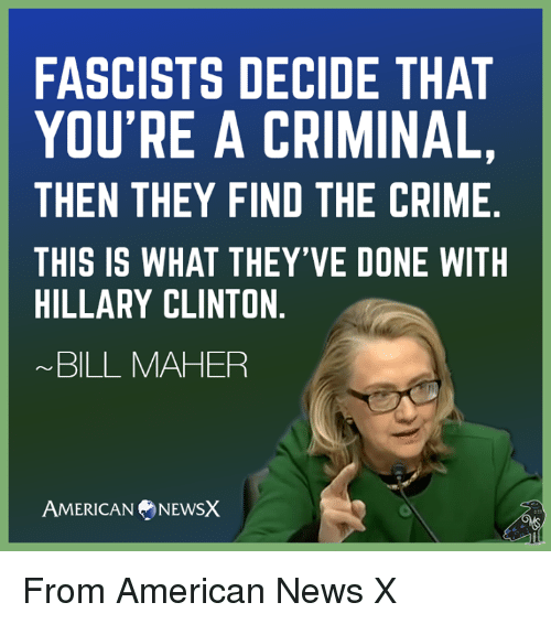 Bill Maher: FASCISTS DECIDE THAT  YOU'RE A CRIMINAL,  THEN THEY FIND THE CRIME  THIS IS WHAT THEY'VE DONE WITH  HILLARY CLINTON  BILL MAHER  AMERICAN NEWSX From American News X