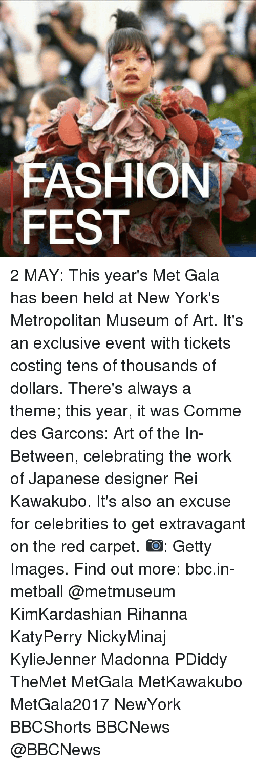Fashion, Madonna, and Memes: FASHION  FEST 2 MAY: This year's Met Gala has been held at New York's Metropolitan Museum of Art. It's an exclusive event with tickets costing tens of thousands of dollars. There's always a theme; this year, it was Comme des Garcons: Art of the In-Between, celebrating the work of Japanese designer Rei Kawakubo. It's also an excuse for celebrities to get extravagant on the red carpet. 📷: Getty Images. Find out more: bbc.in-metball @metmuseum KimKardashian Rihanna KatyPerry NickyMinaj KylieJenner Madonna PDiddy TheMet MetGala MetKawakubo MetGala2017 NewYork BBCShorts BBCNews @BBCNews