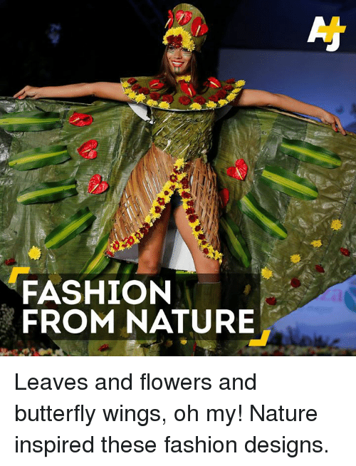 Fashion Designers: FASHION  FROM NATURE Leaves and flowers and butterfly wings, oh my! Nature inspired these fashion designs.