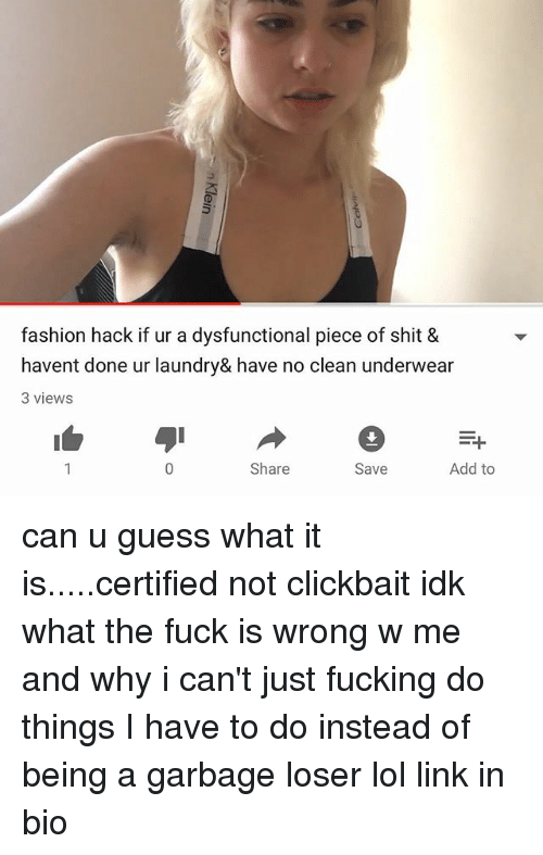 Not Clickbait: fashion hack if ur a dysfunctional piece of shit &  havent done ur laundry& have no clean underwear  3 views  Share  Save  Add to can u guess what it is.....certified not clickbait idk what the fuck is wrong w me and why i can't just fucking do things I have to do instead of being a garbage loser lol link in bio