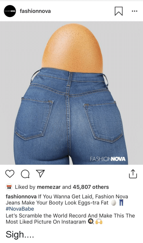 Wanna Get Laid: fashionnova  FASHIONNOVA  FASHIONOVA  af Liked by memezar and 45,807 others  ZAR  fashionnova If You Wanna Get Laid, Fashion Nova  Jeans Make Your Booty Look Eggs-tra Fat  #Nova Babe  Let's Scramble the World Record And Make This The  Most Liked Picture On Instagram