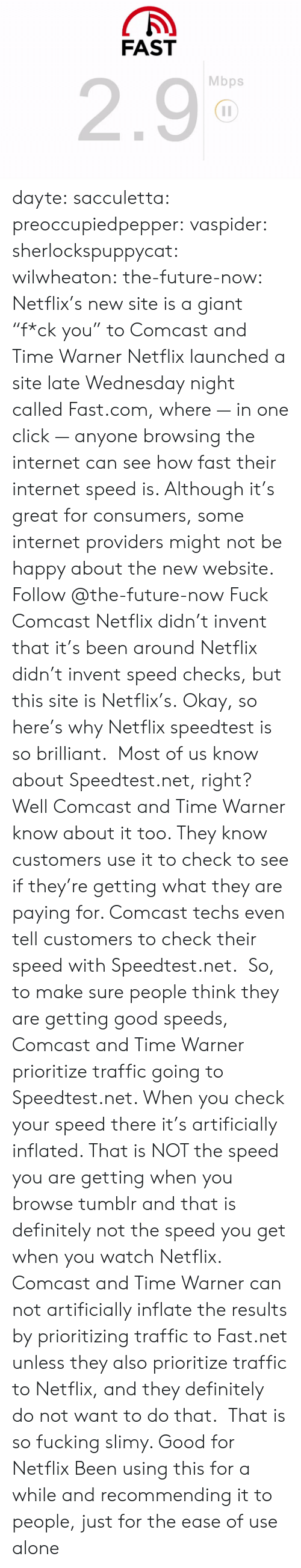 """internet speed: FAST  2.9  Mbps dayte: sacculetta:  preoccupiedpepper:  vaspider:  sherlockspuppycat:  wilwheaton:  the-future-now:  Netflix's new site is a giant """"f*ck you"""" to Comcast and Time Warner Netflixlauncheda site late Wednesday night calledFast.com, where — in one click — anyone browsing the internet can see how fast their internet speed is. Although it's great for consumers, some internet providers might not be happy about the new website. Follow @the-future-now  Fuck Comcast  Netflix didn't invent that it's been around  Netflix didn't invent speed checks, but this site is Netflix's.  Okay, so here's why Netflix speedtest is so brilliant. Most of us know about Speedtest.net, right? Well Comcast and Time Warner know about it too. They know customers use it to check to see if they're getting what they are paying for. Comcast techs even tell customers to check their speed with Speedtest.net. So, to make sure people think they are getting good speeds, Comcast and Time Warner prioritize traffic going to Speedtest.net. When you check your speed there it's artificially inflated. That is NOT the speed you are getting when you browse tumblr and that is definitely not the speed you get when you watch Netflix. Comcast and Time Warner can not artificially inflate the results by prioritizing traffic to Fast.net unless they also prioritize traffic to Netflix, and they definitely do not want to do that.  That is so fucking slimy. Good for Netflix   Been using this for a while and recommending it to people, just for the ease of use alone"""