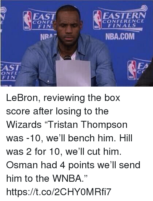 """WNBA (Womens National Basketball Association): FAST  CONFE  EASTERN  CONFERENCE  FINALS  NRA7  NBA.COM  AST  ONFE  FIN  EA  cr LeBron, reviewing the box score after losing to the Wizards  """"Tristan Thompson was -10, we'll bench him. Hill was 2 for 10, we'll cut him. Osman had 4 points we'll send him to the WNBA."""" https://t.co/2CHY0MRfi7"""