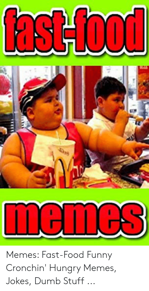 Funny Hungry Memes: fast-food  memes Memes: Fast-Food Funny Cronchin' Hungry Memes, Jokes, Dumb Stuff ...