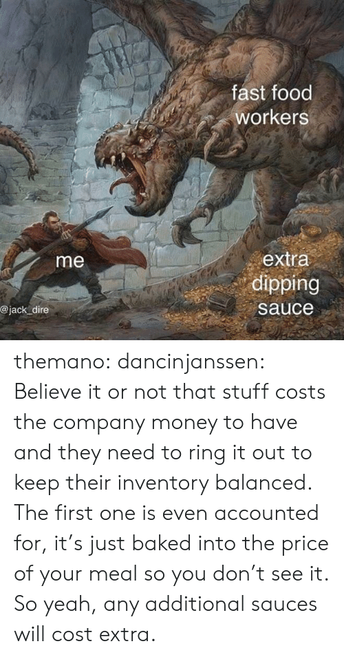 So Yeah: fast food  workers  extra  dipping  me  @jack dire  sauce themano:  dancinjanssen:  Believe it or not that stuff costs the company money to have and they need to ring it out to keep their inventory balanced. The first one is even accounted for, it's just baked into the price of your meal so you don't see it. So yeah, any additional sauces will cost extra.
