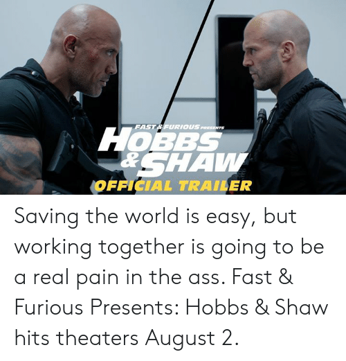 The Ass: FAST& FURIOUS  1OBBS  RSHAW  OFFICIAL TRAILER Saving the world is easy, but working together is going to be a real pain in the ass. Fast & Furious Presents: Hobbs & Shaw hits theaters August 2.