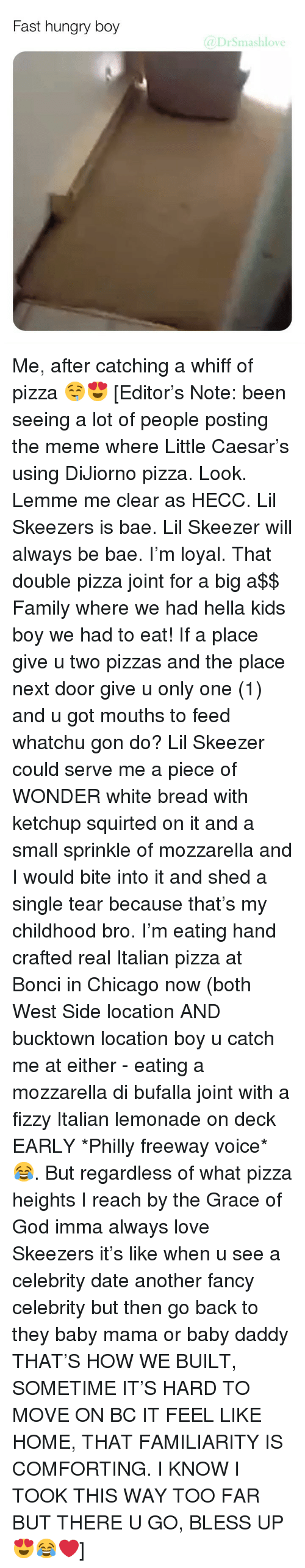 Whatchu: Fast hungry boy  @DrSmashlove Me, after catching a whiff of pizza 🤤😍 [Editor's Note: been seeing a lot of people posting the meme where Little Caesar's using DiJiorno pizza. Look. Lemme me clear as HECC. Lil Skeezers is bae. Lil Skeezer will always be bae. I'm loyal. That double pizza joint for a big a$$ Family where we had hella kids boy we had to eat! If a place give u two pizzas and the place next door give u only one (1) and u got mouths to feed whatchu gon do? Lil Skeezer could serve me a piece of WONDER white bread with ketchup squirted on it and a small sprinkle of mozzarella and I would bite into it and shed a single tear because that's my childhood bro. I'm eating hand crafted real Italian pizza at Bonci in Chicago now (both West Side location AND bucktown location boy u catch me at either - eating a mozzarella di bufalla joint with a fizzy Italian lemonade on deck EARLY *Philly freeway voice* 😂. But regardless of what pizza heights I reach by the Grace of God imma always love Skeezers it's like when u see a celebrity date another fancy celebrity but then go back to they baby mama or baby daddy THAT'S HOW WE BUILT, SOMETIME IT'S HARD TO MOVE ON BC IT FEEL LIKE HOME, THAT FAMILIARITY IS COMFORTING. I KNOW I TOOK THIS WAY TOO FAR BUT THERE U GO, BLESS UP 😍😂❤️]