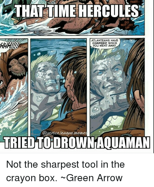meme: FAST-  THAT TIME HERCULES  DO  NOT LET  UP  ATLANTEANS HAVE  CHANGED SINCE  YOU WENT AWAY.  @justice league.meme  TRIED TO DROWN AQUAMAN Not the sharpest tool in the crayon box. ~Green Arrow