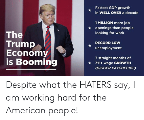 American People: Fastest GDP growth  in WELL OVER a decade  1 MILLION more job  openings than people  looking for work  ★  The  Trump  Economy  is Booming  RECORD LOW  unemployment  7 straight months of  3%+ wage GROWTH  (BIGGER PAYCHECKS!)  ★ Despite what the HATERS say, I am working hard for the American people!