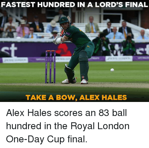 hales: FASTEST HUNDRED IN A LORD'S FINAL  TAKE A BOW, ALEX HALES Alex Hales scores an 83 ball hundred in the Royal London One-Day Cup final.