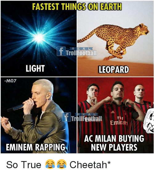 Eminem, Football, and Memes: FASTEST THINGS ON EARTH  R E A L  T Trol Football  LIGHT  LEOPARD  M07  ToletiEmita  E A  Fly  Emirabs  AC MILAN BUYING  NEW PLAYERS  EMINEM RAPPING So True 😂😂 Cheetah*