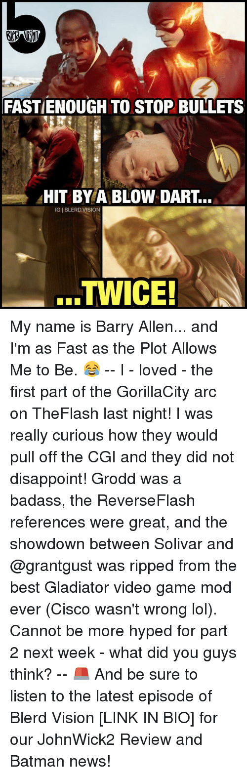 barry allen: FASTIENOUGH TO STOP BULLETS  HIT BY A BLOW DART.  IGIBLERD VISION  TWICE! My name is Barry Allen... and I'm as Fast as the Plot Allows Me to Be. 😂 -- I - loved - the first part of the GorillaCity arc on TheFlash last night! I was really curious how they would pull off the CGI and they did not disappoint! Grodd was a badass, the ReverseFlash references were great, and the showdown between Solivar and @grantgust was ripped from the best Gladiator video game mod ever (Cisco wasn't wrong lol). Cannot be more hyped for part 2 next week - what did you guys think? -- 🚨 And be sure to listen to the latest episode of Blerd Vision [LINK IN BIO] for our JohnWick2 Review and Batman news!