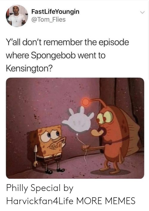 philly: FastLifeYoungin  @Tom-Flies  Y'all don't remember the episode  where Spongebob went to  Kensington? Philly Special by Harvickfan4Life MORE MEMES