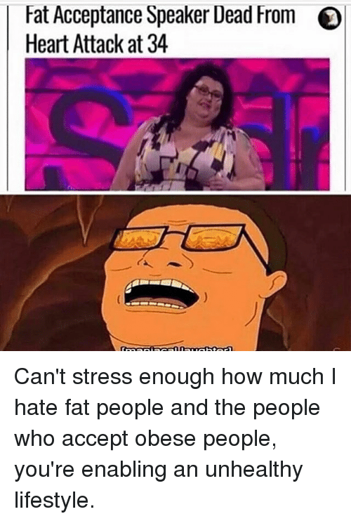 Dank Memes, Heart Attack, and Stress: Fat Acceptance Speaker Dead From  Heart Attack at 34 Can't stress enough how much I hate fat people and the people who accept obese people, you're enabling an unhealthy lifestyle.