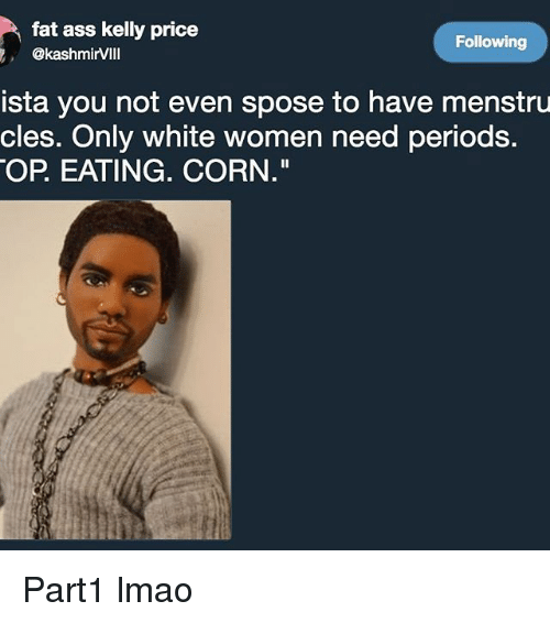 "Ass, Fat Ass, and Lmao: fat ass kelly price  @kashmirVIll  Following  ista you not even spose to have menstru  cles. Only white women need periods.  OP EATING. CORN."" Part1 lmao"