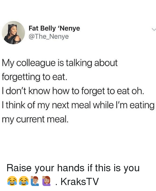 Memes, How To, and Fat: Fat Belly 'Nenye  @The_Nenye  My colleague is talking about  forgetting to eat.  I don't know how to forget to eat oh  I think of my next meal while I'm eating  my current meal Raise your hands if this is you 😂😂🙋🏽‍♂️🙋🏽‍♀️ . KraksTV
