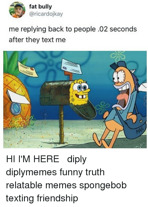 Funny I M Here Meme : Fat bully me replying back to people seconds after they