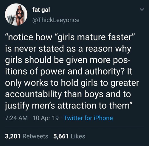 "accountability: fat gal  @ThickLeeyonce  ""notice how ""girls mature faster""  is never stated as a reason why  girls should be given more poS-  itions of power and authority? It  only works to hold girls to greater  accountability than boys and to  justify men's attraction to them""  7:24 AM 10 Apr 19 Twitter for iPhone  3,201 Retweets 5,661 Likes"