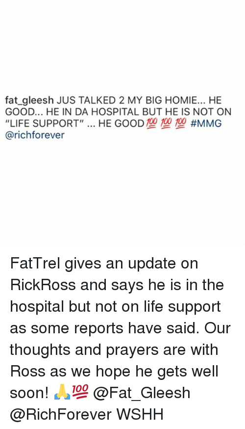 "Homie, Life, and Memes: fat_gleesh JUS TALKED 2 MY BIG HOMIE... HE  GOOD... HE IN DA HOSPITAL BUT HE IS NOT ON  ""LIFE SUPPORT"" HE GOOD TO TO TO #MMG  @richforever FatTrel gives an update on RickRoss and says he is in the hospital but not on life support as some reports have said. Our thoughts and prayers are with Ross as we hope he gets well soon! 🙏💯 @Fat_Gleesh @RichForever WSHH"