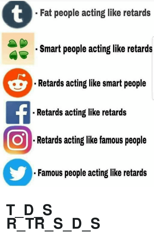 T D: Fat people acting like retards  Smart people acting like retards  Retards acting like smart people  . Retards acting like retards  Retards acting like famous people  Famous people acting like retards <h2>T_D_S R_TR_S_D_S</h2>