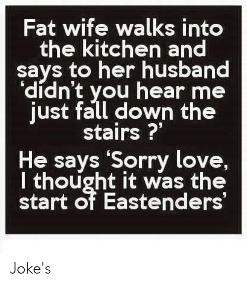 """EastEnders: Fat wife walks into  the kitchen and  says to her husband  """"dídn't you hear me  just fall down the  stairs?""""  He says 'Sorry love,  thought it was the  start of Eastenders Joke's"""