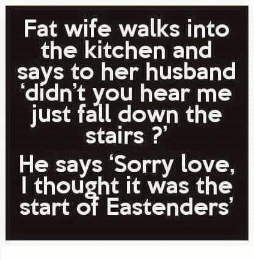 """EastEnders: Fat wife walks into  the kitchen and  says to her husband  'didn't you hear me  just fall down the  stairs ?""""  He says Sorry love,  I thought it was the  start of Eastenders"""