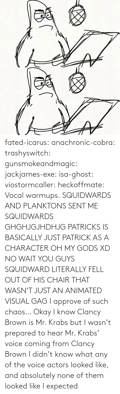 isa: fated-icarus:  anachronic-cobra: trashyswitch:  gunsmokeandmagic:  jackjames-exe:  isa-ghost:   viostormcaller:  heckoffmate: Vocal warmups. SQUIDWARDS AND PLANKTONS SENT ME  SQUIDWARDS GHGHJGJHDHJG   PATRICKS IS BASICALLY JUST PATRICK AS A CHARACTER OH MY GODS XD   NO WAIT YOU GUYS SQUIDWARD LITERALLY FELL OUT OF HIS CHAIR THAT WASN'T JUST AN ANIMATED VISUAL GAG    I approve of such chaos…    Okay I know Clancy Brown is Mr. Krabs but I wasn't prepared to hear Mr. Krabs' voice coming from Clancy Brown    I didn't know what any of the voice actors looked like, and absolutely none of them looked like I expected