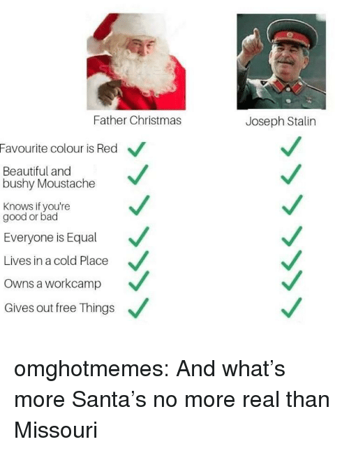 Santas: Father Christmas  Joseph Stalin  Favourite colour is Red  Beautiful and  bushy Moustache  Knows if you're  good or bad  Everyone is Equal  Lives in a cold Place  Owns a workcamp  Gives out free Things omghotmemes:  And what's more Santa's no more real than Missouri
