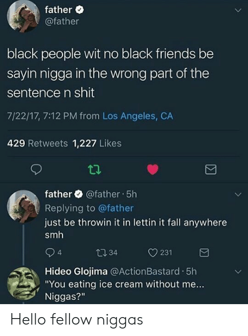 "Black Friends: father  @father  black people wit no black friends be  sayin nigga in the wrong part of the  sentence n shit  7/22/17, 7:12 PM from Los Angeles, CA  429 Retweets 1,227 Likes  father @father 5h  Replying to @father  just be throwin it in lettin it fall anywhere  smh  t034  4  Hideo Glojima @ActionBastard .5h  Niggas?""  ,""You eating ice cream without me... Hello fellow niggas"