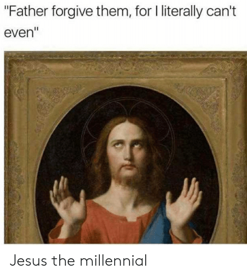 """Literally Cant Even: """"Father forgive them, for l literally can't  even"""" Jesus the millennial"""