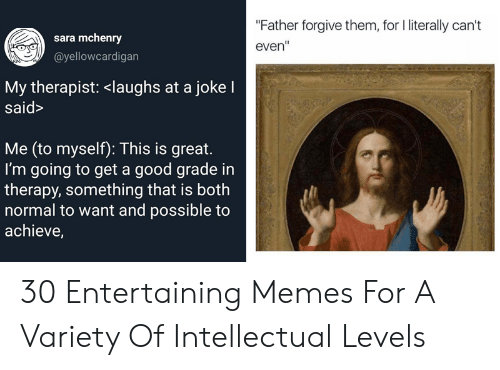 """Literally Cant Even: """"Father forgive them, for l literally can't  even  sara mchenry  @yellowcardigan  My therapist: <laughs at a joke I  said>  Me (to myself): This is great.  I'm going to get a good grade in  therapy, something that is both  normal to want and possible to  achieve, 30 Entertaining Memes For A Variety Of Intellectual Levels"""