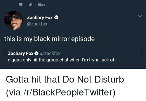 Blackpeopletwitter, Group Chat, and Black: father liked  Zachary Fox Q  @zackfox  this is my black mirror episode  Zachary Fox @zackfox  niggas only hit the group chat when I'm tryna jack off  гасктох <p>Gotta hit that Do Not Disturb (via /r/BlackPeopleTwitter)</p>